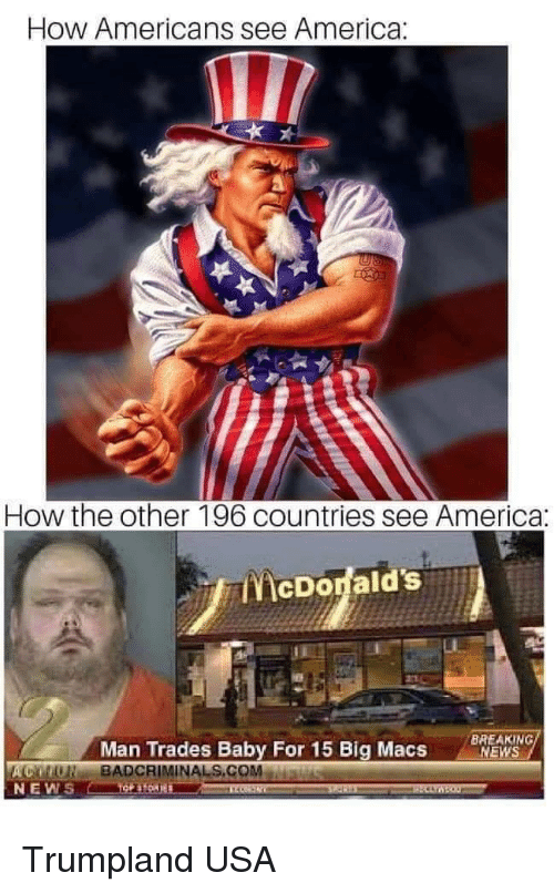 America, News, and Breaking News: How Americans see America:  How the other 196 countries see America:  ENİcDodald's.A  Man Trades Baby For 15 Big Macs  BREAKING  NEWS  ACMONBADCRIMINALS.COMMawiswu  NEW Trumpland USA