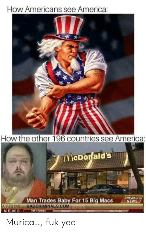 America, News, and Breaking News: How Americans see America:  How the other 196 countries see America:  TicDonald's  Man Trades Baby For 15 Big Macs  BREAKING  NEWS  COTO BADCRIMINALS.COMa  NEWS Murica.., fuk yea