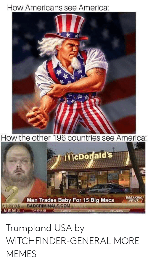 America, Dank, and Memes: How Americans see America:  How the other 196 countries see America:  ENİcDodald's.A  Man Trades Baby For 15 Big Macs  BREAKING  NEWS  ACMONBADCRIMINALS.COMMawiswu  NEW Trumpland USA by WITCHFlNDER-GENERAL MORE MEMES