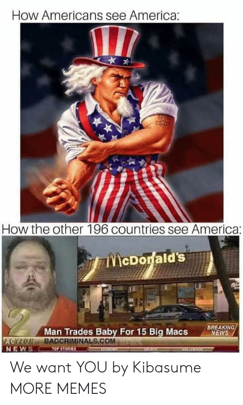 America, Dank, and Memes: How Americans see America:  lI  How the other 196 countries see America:  BREAKING  MEWS  Man Trades Baby For 15 Big Macs  BADCRIMİNALS.COM.  NEWS We want YOU by Kibasume MORE MEMES