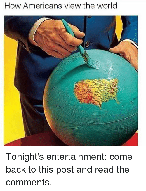 Read The Comments: How Americans view the world Tonight's entertainment: come back to this post and read the comments.