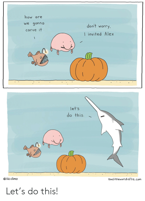 Liz Climo: how are  we gonna  don't  worry,  carve it  I invited Alex  let's  do this.  O liz climo  thelittleworld ofliz.com Let's do this!