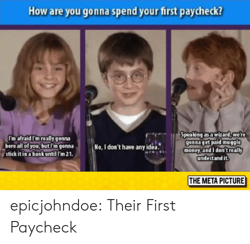bore: How are you gonna spend your first paycheck?  I'm afraid I'm really gonna  bore all of you,butl'm gonna  stick it in a bank until I'm 21  pea ng as a wizard, we r  gonna get paid muggle  money,and I don't really  undestand it.  No, I don't have anyidea.  THE META PICTURE epicjohndoe:  Their First Paycheck