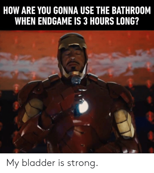 Dank, Strong, and 🤖: HOW ARE YOU GONNA USE THE BATHROOM  WHEN ENDGAME IS 3 HOURS LONG? My bladder is strong.