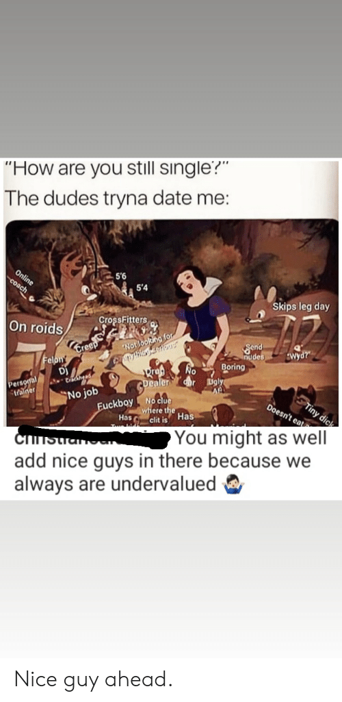 """Af, Fuckboy, and Nudes: """"How are you still single?""""  The dudes tryna date me:  Online  Coach  5'6  5'4  Skips leg day  CrossFitters  On roids  ny bing corkous  No  Dra  Send  nudes  Boring  Notiooking for  Wyd?""""  Felon  DJ  dar Ugly  Af  Personal  trainer  Dealer  STiny dic  Doesn't eat  No job  No clue  where the  clit is Has  Fuckboy  Has  Cis  add nice guys in there because we  always are undervalued  You might as well Nice guy ahead."""
