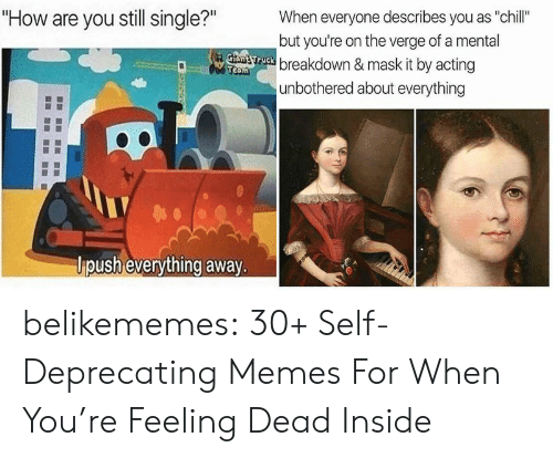 """Chill, Memes, and Tumblr: """"How are you still single?""""  When everyone describes you as """"chill""""  but you're on the verge of a mental  Gtant ruck breakdown & mask it by acting  Team  unbothered about everything  lpush everything away. belikememes:  30+ Self-Deprecating Memes For When You're Feeling Dead Inside"""