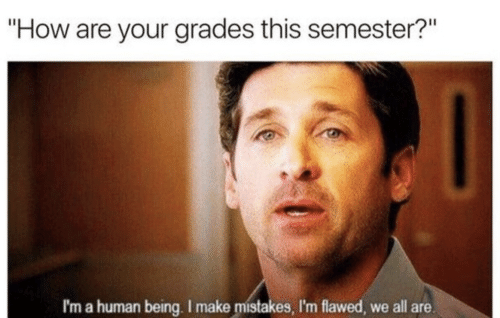 """Mistakes, How, and Human: """"How are your grades this semester?""""  I'm a human being. I make mistakes, I'm flawed, we all are."""