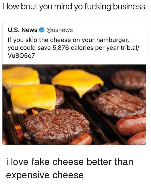 Fake, Fucking, and Love: How bout you mind yo fucking business  U.S. News @usnews  If you skip the cheese on your hamburger,  you could save 5,876 calories per year trib.al/  VuBQ5q7 i love fake cheese better than expensive cheese