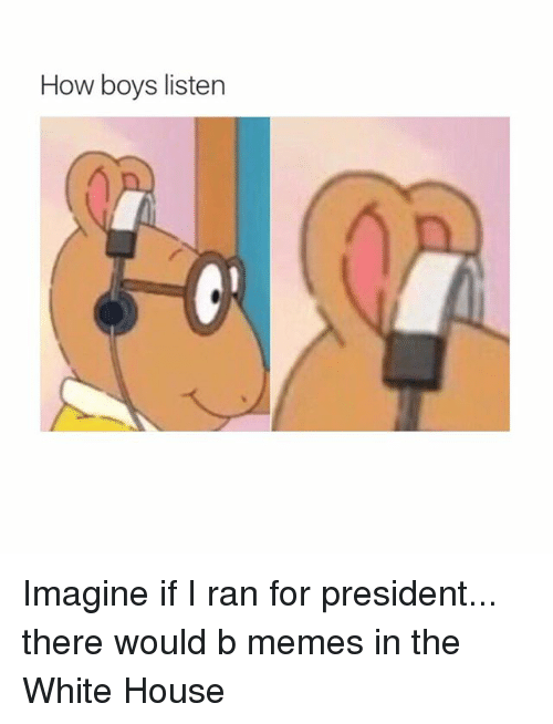 Memes, White House, and House: How boys listen Imagine if I ran for president... there would b memes in the White House