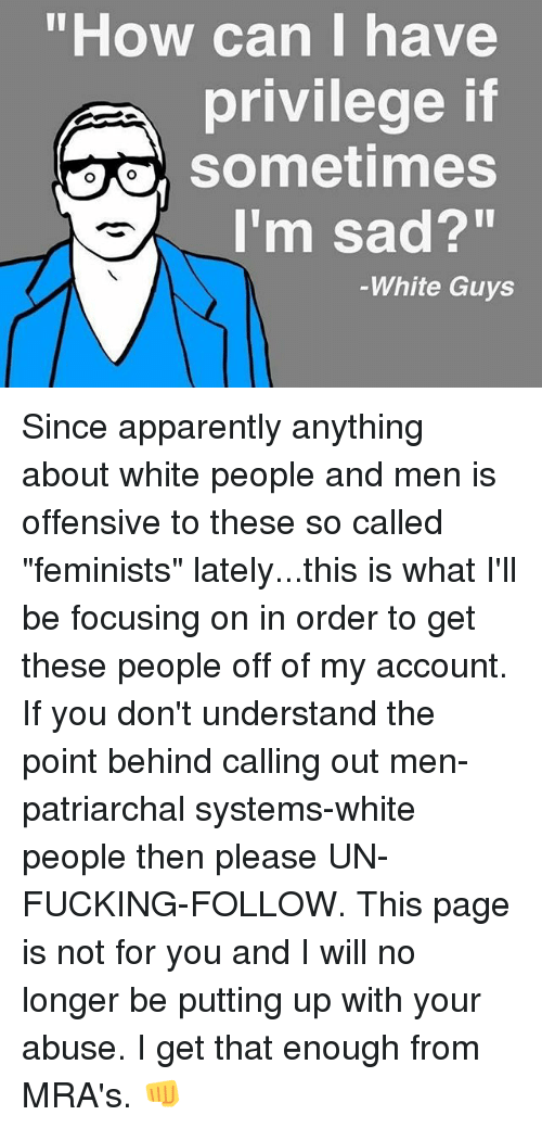 """Apparently, Fucking, and Memes: """"How can I have  privilege if  sometimes  I'm sad?""""  -White Guys Since apparently anything about white people and men is offensive to these so called """"feminists"""" lately...this is what I'll be focusing on in order to get these people off of my account. If you don't understand the point behind calling out men-patriarchal systems-white people then please UN-FUCKING-FOLLOW. This page is not for you and I will no longer be putting up with your abuse. I get that enough from MRA's. 👊"""