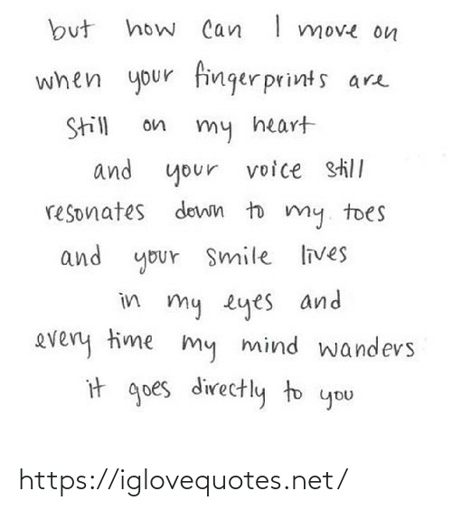 lives: how Can I move on  but  when your finger prints are  Still  on  my heart  and your  voice still  resonates down to my. toes  and your Smile lives  in my eyes and  every time my mind wandevs  it goes directly to you https://iglovequotes.net/