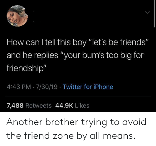 """7 30: How can I tell this boy """"let's be friends""""  and he replies """"your bum's too big for  friendship""""  4:43 PM 7/30/19 Twitter for iPhone  7,488 Retweets 44.9K Likes Another brother trying to avoid the friend zone by all means."""