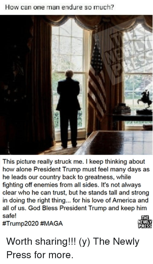 Being Alone, America, and God: How can one man endure so much?  This picture really struck me. I keep thinking about  how alone President Trump must feel many days as  he leads our country back to greatness, while  fighting off enemies from all sides. It's not always  clear who he can trust, but he stands tall and strong  in doing the right thing... for his love of America and  all of us. God Bless President Trump and keep him  safe!  #Trump2020 #MAGA  NEWLY  PRESS Worth sharing!!!  (y) The Newly Press for more.