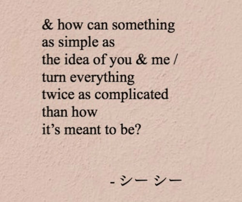 How, Simple, and Idea: & how can something  as simple as  the idea of you & me /  turn everything  twice as complicated  than how  it's meant to be?  - シー シー