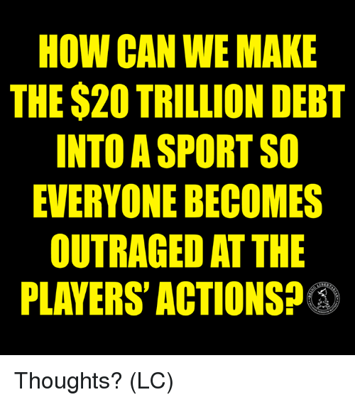 Memes, 🤖, and How: HOW CAN WE MAKE  THE $20 TRILLION DEBT  INTO A SPORT SO  EVERYONE BECOMES  OUTRAGED AT THE  PLAYERS' ACTIONS? Thoughts? (LC)