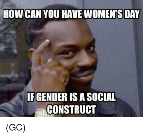 social construct: HOW CAN YOU HAVE WOMENTS DAY  IFGENDER IS A soCIAL  CONSTRUCT (GC)