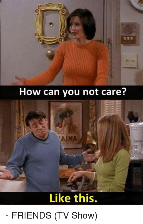 Friends (TV show): How can you not care?  Like this. - FRIENDS (TV Show)