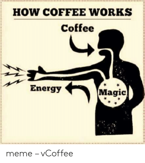 Vcoffee: HOW COFFEE WORKS  Coffee  Energy  Magic meme – vCoffee