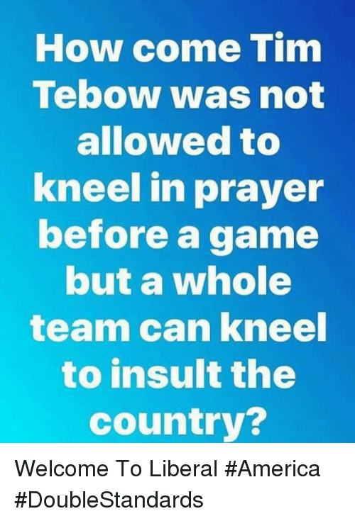 America, Memes, and Tim Tebow: How come Tim  Tebow was not  allowed to  kneel in prayer  before a game  but a whole  team can kneel  to insult the  country? Welcome To Liberal #America #DoubleStandards