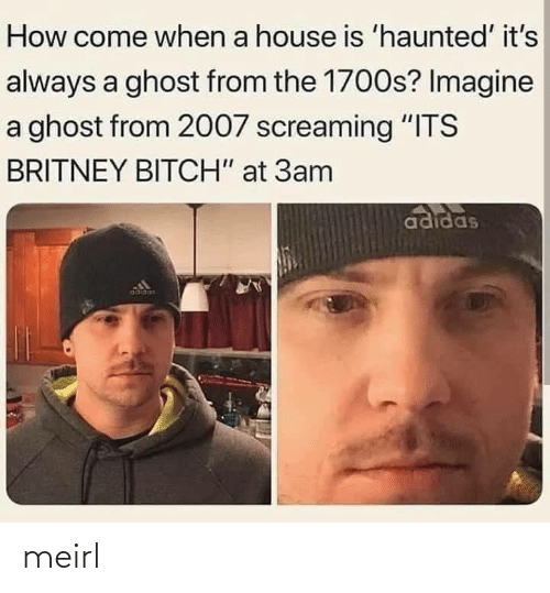 "House: How come when a house is 'haunted' it's  always a ghost from the 1700s? Imagine  a ghost from 2007 screaming ""ITS  BRITNEY BITCH"" at 3am  adidas  adidas meirl"