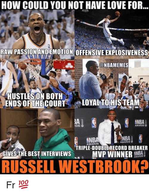 Could You Not: HOW COULD YOU NOT HAVE LOVE FOR...  RAW PASSION AND EMOTION OFFENSIVE EXPLOSIVENESS  @NBAMEMES  HUSTLESON BOTH  ENDS OFTHECOURT LOVALTOHIS TEAM  AWARDS O  NBA  NBA  AWARD5  AWARDS  TRIPLE-DOUBLERECORD BREAKER  GIVESTHE BEST INTERVIEWS  RUSSELL WESTBROOK?  MVP WINNER EA  AWARDS Fr 💯