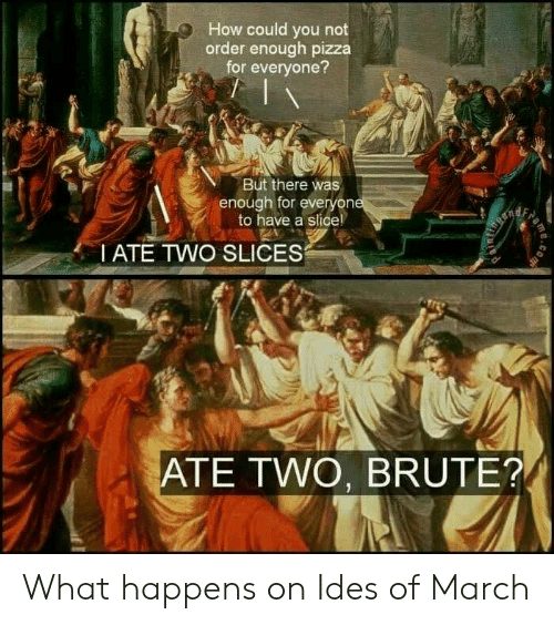 Could You Not: How could you not  order enough pizza  for everyone?  But there was  enough for everyon  to have a slice!  I ATE TWO SLICES  ATE TWO, BRUTE? What happens on Ides of March