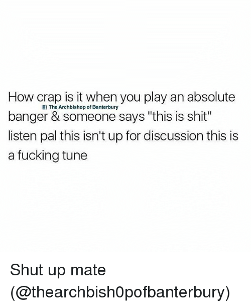 """Fucking, Memes, and Shit: How crap is it when you play an absolute  banger & someone says """"this is shit""""  listen pal this isn't up for discussion this is  a fucking tune  Ii The Archbishop of Banterbury Shut up mate (@thearchbish0pofbanterbury)"""