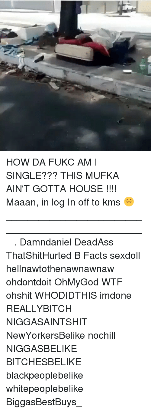 Facts, Memes, and Wtf: HOW DA FUKC AM I SINGLE??? THIS MUFKA AIN'T GOTTA HOUSE !!!! Maaan, in log In off to kms 😔 ___________________________________________________ . Damndaniel DeadAss ThatShitHurted B Facts sexdoll hellnawtothenawnawnaw ohdontdoit OhMyGod WTF ohshit WHODIDTHIS imdone REALLYBITCH NIGGASAINTSHIT NewYorkersBelike nochill NIGGASBELIKE BITCHESBELIKE blackpeoplebelike whitepeoplebelike BiggasBestBuys_