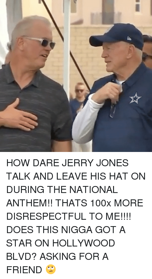 Memes, National Anthem, and Star: HOW DARE JERRY JONES TALK AND LEAVE HIS HAT ON DURING THE NATIONAL ANTHEM!! THATS 100x MORE DISRESPECTFUL TO ME!!!! DOES THIS NIGGA GOT A STAR ON HOLLYWOOD BLVD? ASKING FOR A FRIEND 🙄