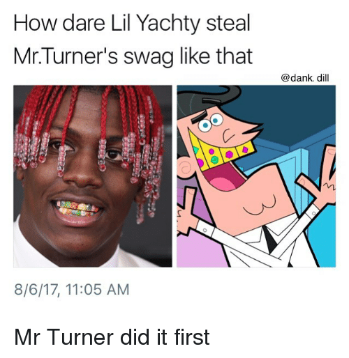 Lil Yachty: How dare Lil Yachty steal  Mr.Turner's swag like that  @dank. dill  8/6/17, 11:05 AM Mr Turner did it first