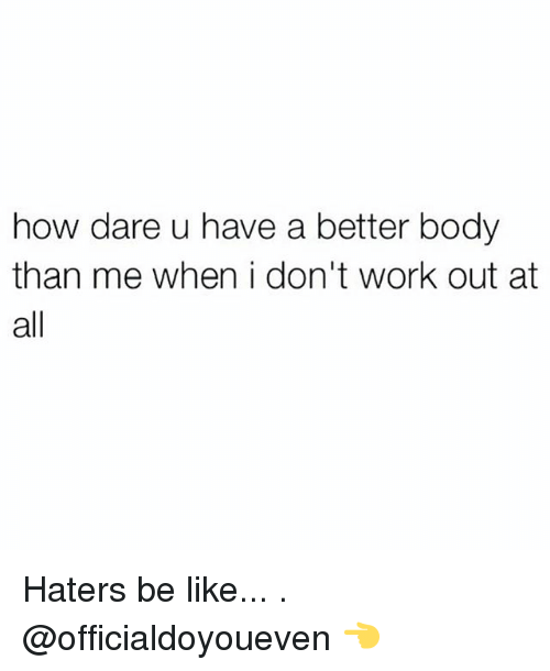 Haters Be Like: how dare u have a better body  than me when i don't work out at  all Haters be like... . @officialdoyoueven 👈