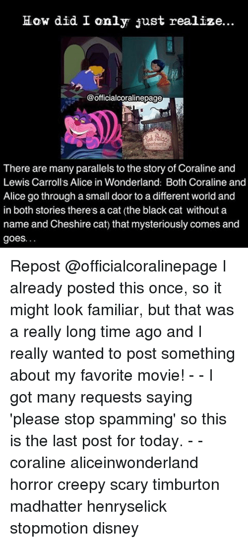 Creepy, Memes, and Lewis Carroll: How did I only just realize...  @officialcoralinepage  There are many parallels to the story of Coraline and  Lewis Carroll's Alice in Wonderland: Both Coraline and  Alice go through a small door to a different world and  in both stories there's a cat (the black cat without a  name and Cheshire cat) that mysteriously comes and  goes. Repost @officialcoralinepage I already posted this once, so it might look familiar, but that was a really long time ago and I really wanted to post something about my favorite movie! - - I got many requests saying 'please stop spamming' so this is the last post for today. - - coraline aliceinwonderland horror creepy scary timburton madhatter henryselick stopmotion disney