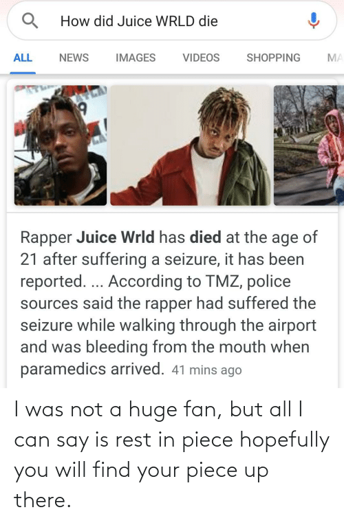 Juice, News, and Police: How did Juice WRLD die  ALL  NEWS  IMAGES  VIDEOS  SHOPPING  MA  Rapper Juice Wrld has died at the age of  21 after suffering a seizure, it has been  reported... According to TMZ, police  sources said the rapper had suffered the  seizure while walking through the airport  and was bleeding from the mouth when  paramedics arrived. 41 mins ago I was not a huge fan, but all I can say is rest in piece hopefully you will find your piece up there.