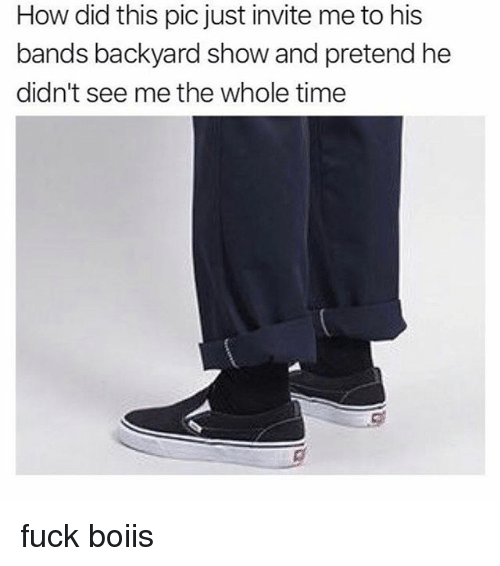 Fuck, Time, and Dank Memes: How did this pic just invite me to his  bands backyard show and pretend he  didn't see me the whole time fuck boiis