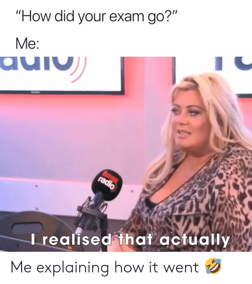 "Radio, How, and Did: ""How did your exam go?""  Me:  auiu  hear  radio  Irealised that actually Me explaining how it went 🤣"