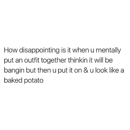 Potato: How disappointing is it when u mentally  put an outfit together thinkin it will be  bangin but then u put it on & u look like  baked potato