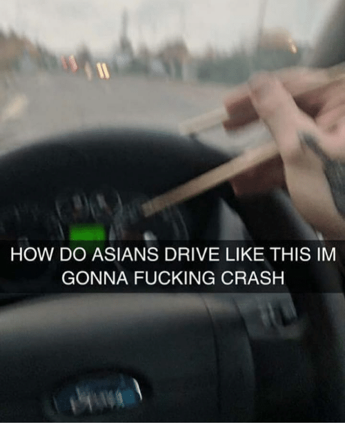 Fucking, Memes, and Drive: HOW DO ASIANS DRIVE LIKE THIS IM  GONNA FUCKING CRASH