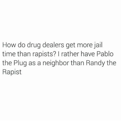 Jail, Memes, and Time: How do drug dealers get more jail  time than rapists? I rather have Pablo  the Plug as a neighbor than Randy the  Rapist