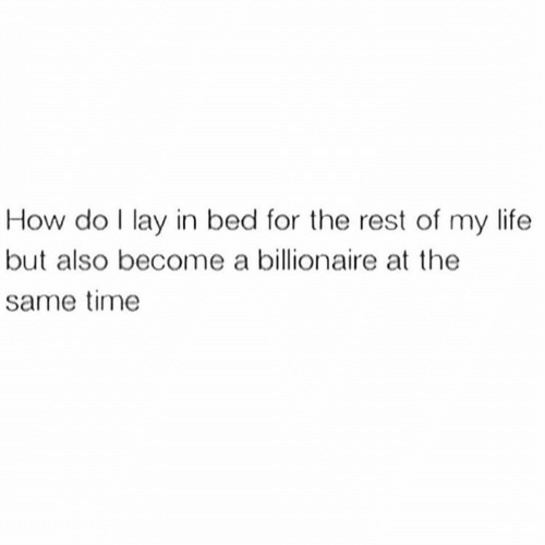 Life, Time, and How: How do I lay in bed for the rest of my life  but also become a billionaire at the  same time