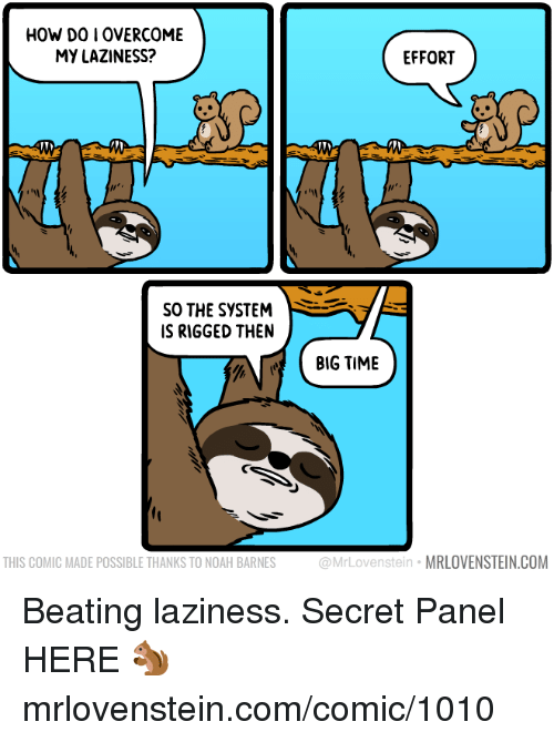 rigged: HOW DO I OVERCOME  MY LAZINESS?  EFFORT  SO THE SYSTEM  IS RIGGED THEN  BIG TIME  THIS COMIC MADE POSSIBLE THANKS TO NOAH BARNES  ovenstein MRLOVENSTEIN.COM Beating laziness.  Secret Panel HERE 🐿️ mrlovenstein.com/comic/1010