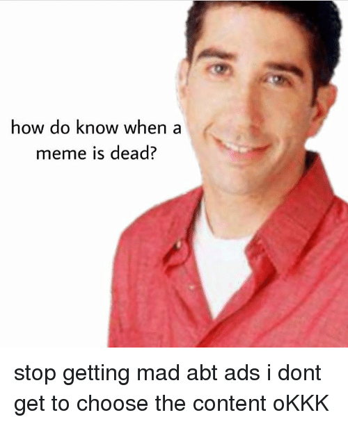 Meme, Memes, and Content: how do know when  meme is dead? stop getting mad abt ads i dont get to choose the content oKKK