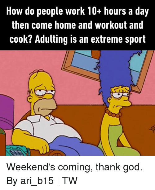 extreme sport: How do people work 10+ hours a day  then come home and workout and  cook? Adulting is an extreme sport Weekend's coming, thank god.  By ari_b15 | TW