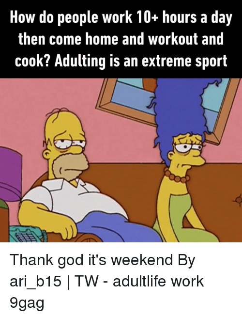 9gag, God, and Memes: How do people work 10+ hours a day  then come home and workout and  cook? Adulting is an extreme sport Thank god it's weekend⠀ By ari_b15   TW⠀ -⠀ adultlife work 9gag
