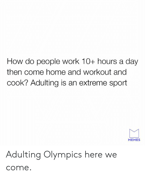 extreme sport: How do people work 10+ hours a day  then come home and workout and  cook? Adulting is an extreme sport  MEMES Adulting Olympics here we come.