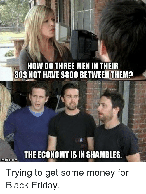 Black Friday, Friday, and Memes: HOW DO THREE MEN IN THEIR  30S NOT HAVE $800 BETWEEN THEM?  THE ECONOMY IS IN SHAMBLES.  imgflip com Trying to get some money for Black Friday.