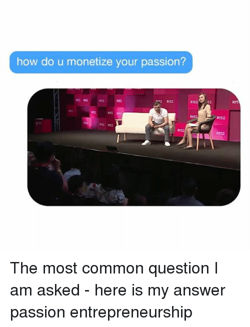 Memes, Common, and 🤖: how do u monetize your passion?  RI  Re:  RIss The most common question I am asked - here is my answer passion entrepreneurship