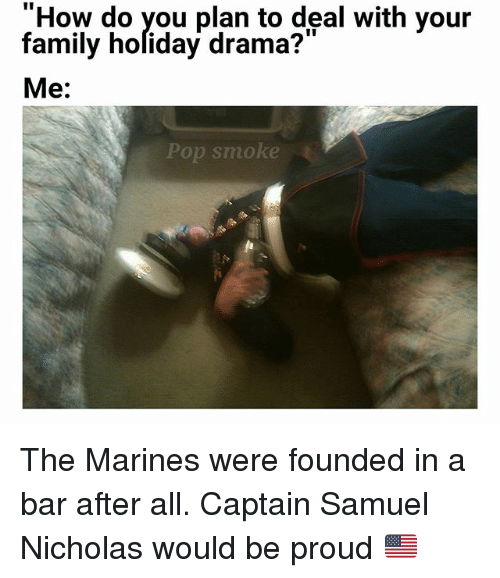 """Family, Memes, and Pop: """"How do vou plan to deal with vour  family holiday drama?""""  Me:  Pop smoke The Marines were founded in a bar after all. Captain Samuel Nicholas would be proud 🇺🇲"""