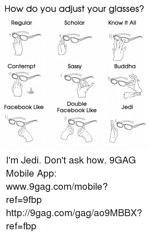 Contempting: How do you adjust your glasses?  Know It All  Regular  Scholar  Contempt  Sassy  Buddha  Double  Jedi  Facebook Like  Facebook Like I'm Jedi. Don't ask how. 9GAG Mobile App: www.9gag.com/mobile?ref=9fbp  http://9gag.com/gag/ao9MBBX?ref=fbp