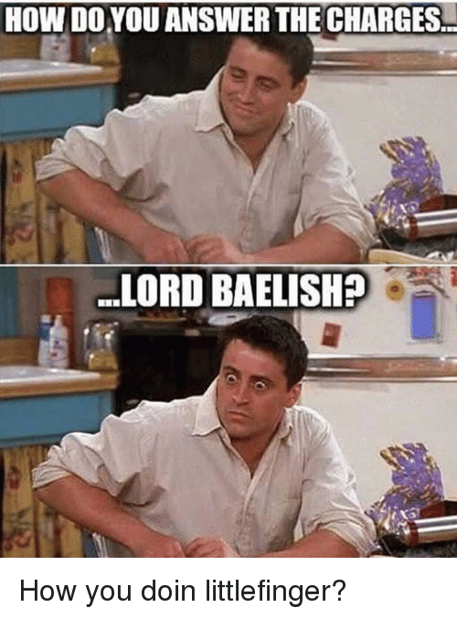 how you doin: HOW DO.YOU ANSWER THE CHARGES..  LORD BAELISHA How you doin littlefinger?