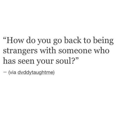 "Back, How, and Who: ""How do you go back to being  strangers with someone who  has seen your soul?""  95  (via dvddytaughtme)"